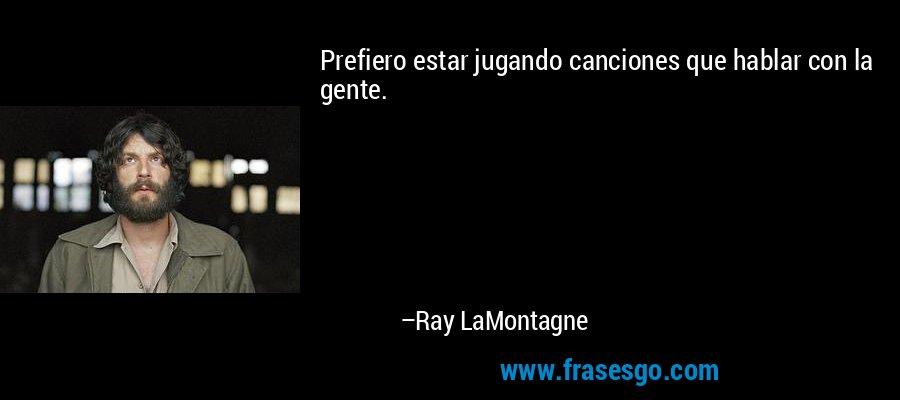 Prefiero estar jugando canciones que hablar con la gente. – Ray LaMontagne