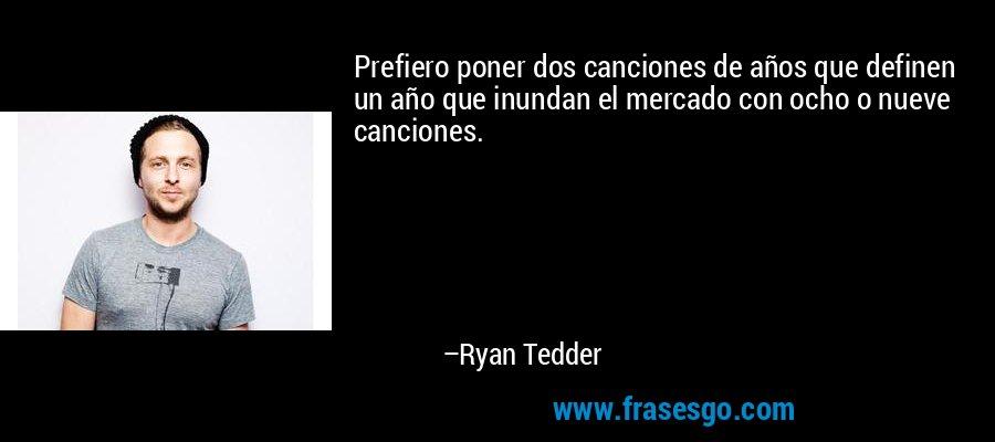 Prefiero poner dos canciones de años que definen un año que inundan el mercado con ocho o nueve canciones. – Ryan Tedder