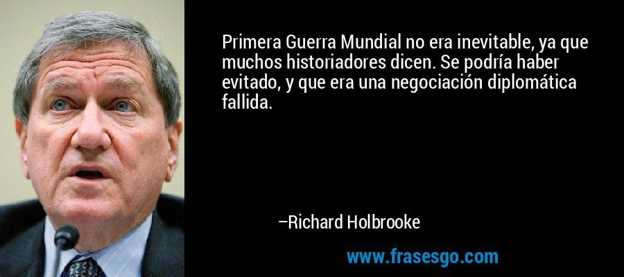 Primera Guerra Mundial no era inevitable, ya que muchos historiadores dicen. Se podría haber evitado, y que era una negociación diplomática fallida. – Richard Holbrooke
