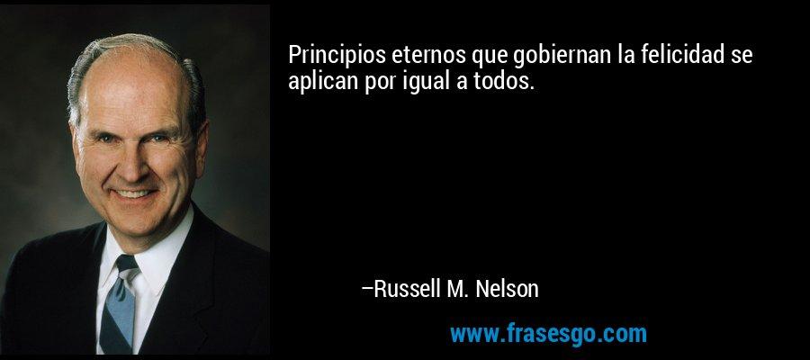 Principios eternos que gobiernan la felicidad se aplican por igual a todos. – Russell M. Nelson