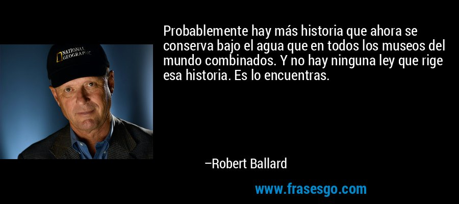 Probablemente hay más historia que ahora se conserva bajo el agua que en todos los museos del mundo combinados. Y no hay ninguna ley que rige esa historia. Es lo encuentras. – Robert Ballard