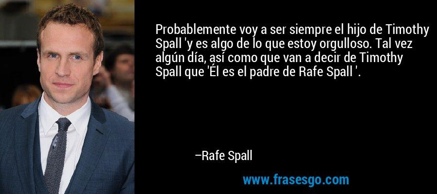 Probablemente voy a ser siempre el hijo de Timothy Spall 'y es algo de lo que estoy orgulloso. Tal vez algún día, así como que van a decir de Timothy Spall que 'Él es el padre de Rafe Spall '. – Rafe Spall