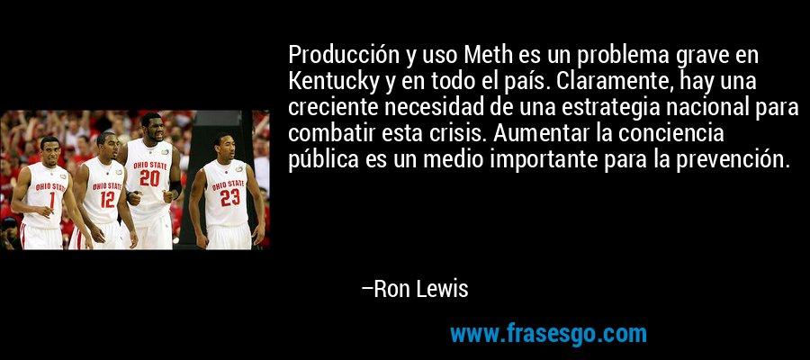 Producción y uso Meth es un problema grave en Kentucky y en todo el país. Claramente, hay una creciente necesidad de una estrategia nacional para combatir esta crisis. Aumentar la conciencia pública es un medio importante para la prevención. – Ron Lewis