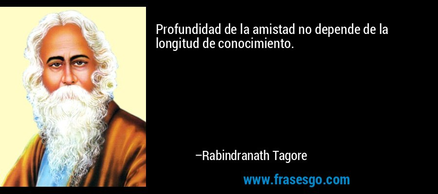 Profundidad de la amistad no depende de la longitud de conocimiento. – Rabindranath Tagore