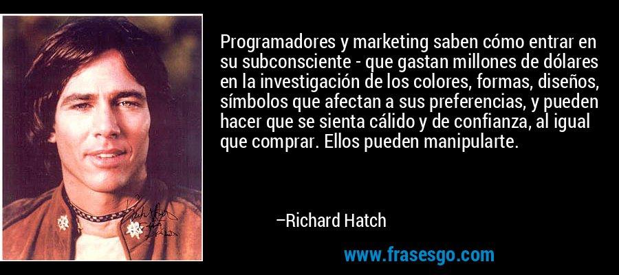 Programadores y marketing saben cómo entrar en su subconsciente - que gastan millones de dólares en la investigación de los colores, formas, diseños, símbolos que afectan a sus preferencias, y pueden hacer que se sienta cálido y de confianza, al igual que comprar. Ellos pueden manipularte. – Richard Hatch