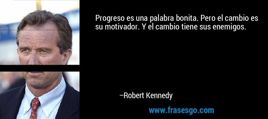 Progreso es una palabra bonita. Pero el cambio es su motivador. Y el cambio tiene sus enemigos. – Robert Kennedy