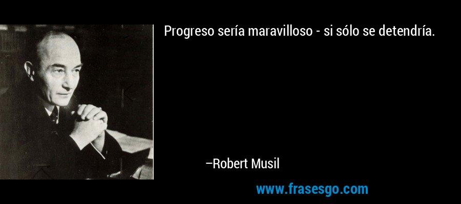 Progreso sería maravilloso - si sólo se detendría. – Robert Musil