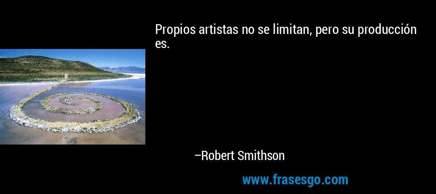 Propios artistas no se limitan, pero su producción es. – Robert Smithson