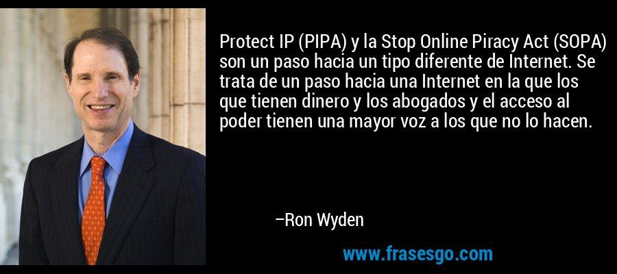 Protect IP (PIPA) y la Stop Online Piracy Act (SOPA) son un paso hacia un tipo diferente de Internet. Se trata de un paso hacia una Internet en la que los que tienen dinero y los abogados y el acceso al poder tienen una mayor voz a los que no lo hacen. – Ron Wyden