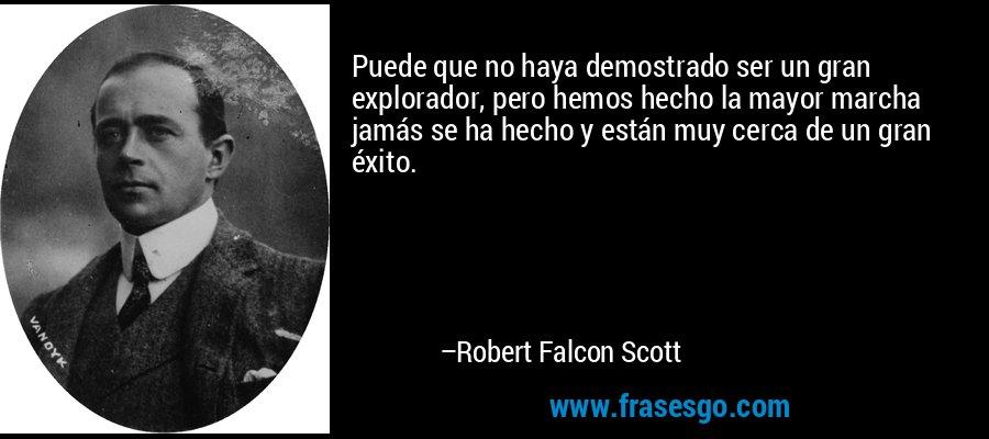 Puede que no haya demostrado ser un gran explorador, pero hemos hecho la mayor marcha jamás se ha hecho y están muy cerca de un gran éxito. – Robert Falcon Scott
