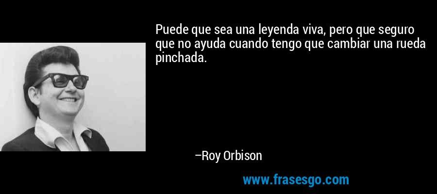 Puede que sea una leyenda viva, pero que seguro que no ayuda cuando tengo que cambiar una rueda pinchada. – Roy Orbison