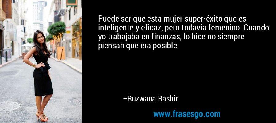 Puede ser que esta mujer super-éxito que es inteligente y eficaz, pero todavía femenino. Cuando yo trabajaba en finanzas, lo hice no siempre piensan que era posible. – Ruzwana Bashir