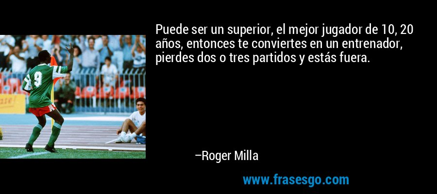 Puede ser un superior, el mejor jugador de 10, 20 años, entonces te conviertes en un entrenador, pierdes dos o tres partidos y estás fuera. – Roger Milla