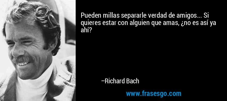 Pueden millas separarle verdad de amigos... Si quieres estar con alguien que amas, ¿no es así ya ahí? – Richard Bach