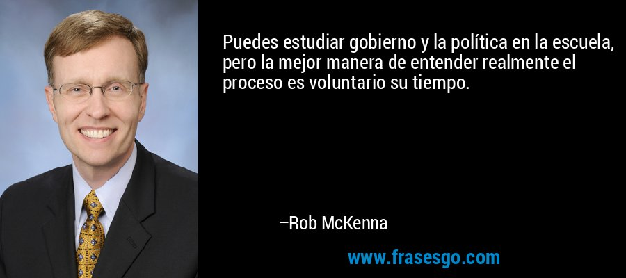Puedes estudiar gobierno y la política en la escuela, pero la mejor manera de entender realmente el proceso es voluntario su tiempo. – Rob McKenna