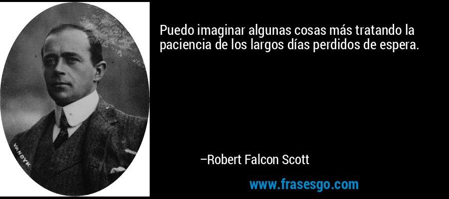 Puedo imaginar algunas cosas más tratando la paciencia de los largos días perdidos de espera. – Robert Falcon Scott