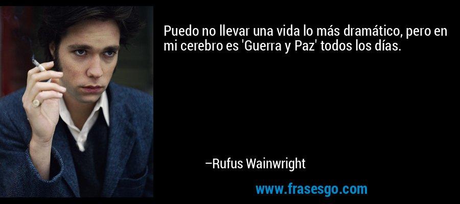 Puedo no llevar una vida lo más dramático, pero en mi cerebro es 'Guerra y Paz' todos los días. – Rufus Wainwright