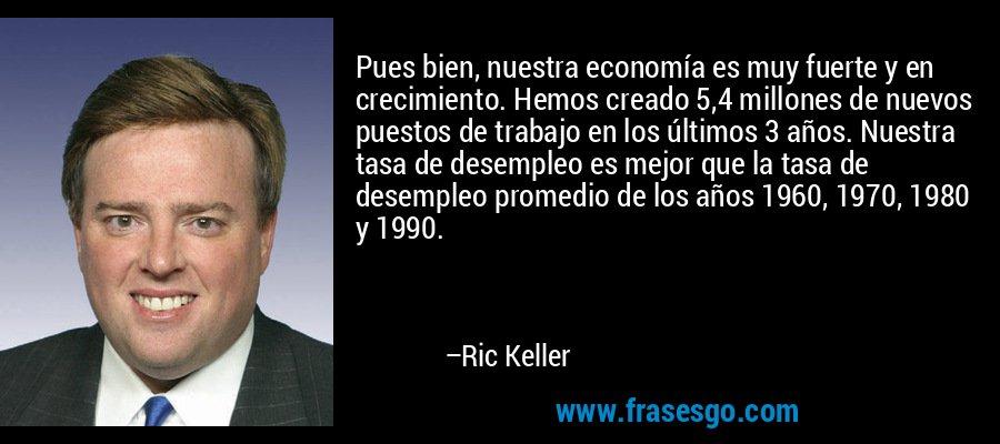 Pues bien, nuestra economía es muy fuerte y en crecimiento. Hemos creado 5,4 millones de nuevos puestos de trabajo en los últimos 3 años. Nuestra tasa de desempleo es mejor que la tasa de desempleo promedio de los años 1960, 1970, 1980 y 1990. – Ric Keller