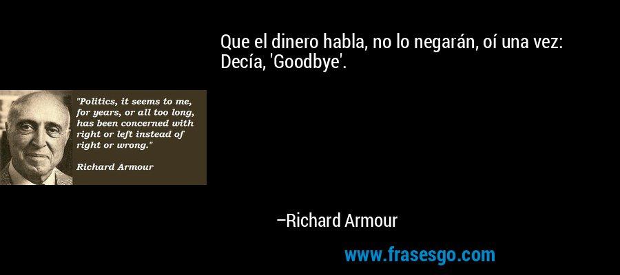 Que el dinero habla, no lo negarán, oí una vez: Decía, 'Goodbye'. – Richard Armour