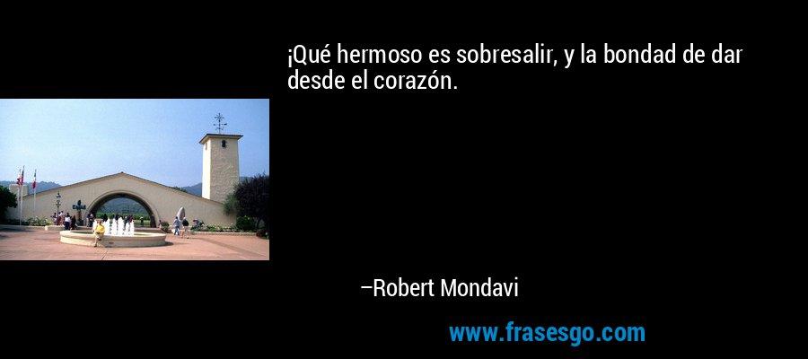¡Qué hermoso es sobresalir, y la bondad de dar desde el corazón. – Robert Mondavi