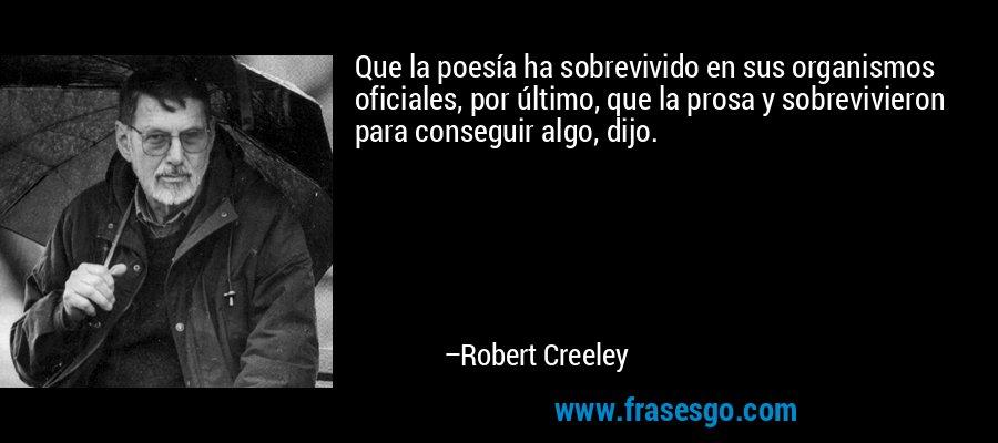 Que la poesía ha sobrevivido en sus organismos oficiales, por último, que la prosa y sobrevivieron para conseguir algo, dijo. – Robert Creeley