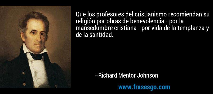 Que los profesores del cristianismo recomiendan su religión por obras de benevolencia - por la mansedumbre cristiana - por vida de la templanza y de la santidad. – Richard Mentor Johnson