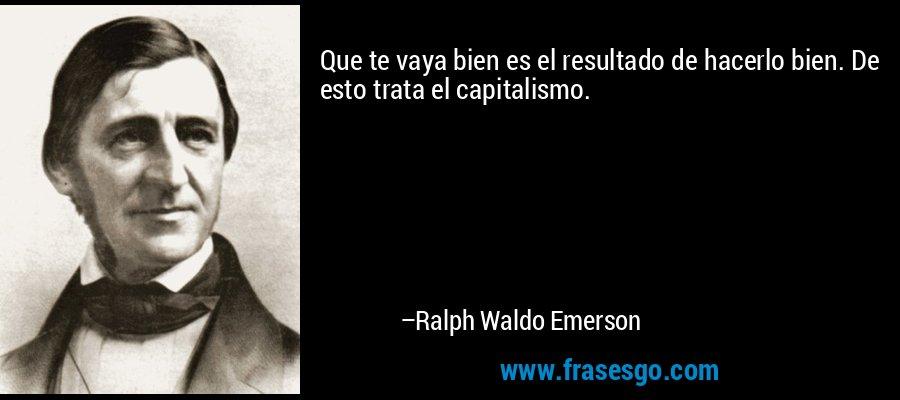Que te vaya bien es el resultado de hacerlo bien. De esto trata el capitalismo. – Ralph Waldo Emerson