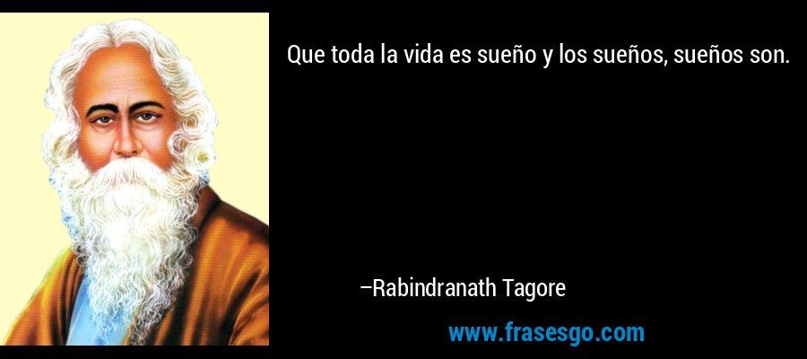 Que toda la vida es sueño y los sueños, sueños son. – Rabindranath Tagore
