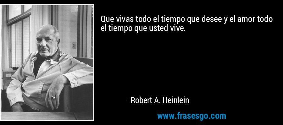 Que vivas todo el tiempo que desee y el amor todo el tiempo que usted vive. – Robert A. Heinlein