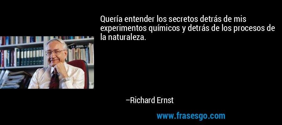 Quería entender los secretos detrás de mis experimentos químicos y detrás de los procesos de la naturaleza. – Richard Ernst