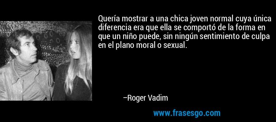 Quería mostrar a una chica joven normal cuya única diferencia era que ella se comportó de la forma en que un niño puede, sin ningún sentimiento de culpa en el plano moral o sexual. – Roger Vadim