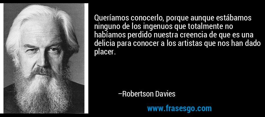 Queríamos conocerlo, porque aunque estábamos ninguno de los ingenuos que totalmente no habíamos perdido nuestra creencia de que es una delicia para conocer a los artistas que nos han dado placer. – Robertson Davies