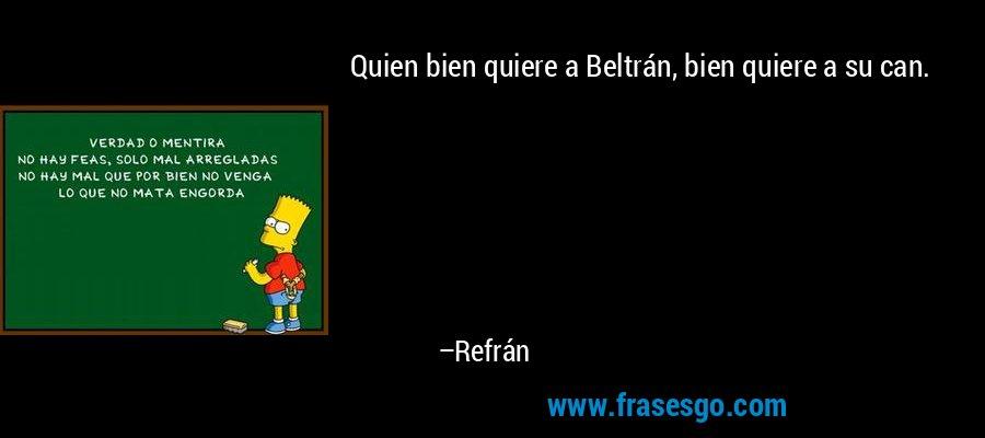 Quien bien quiere a Beltrán, bien quiere a su can. – Refrán