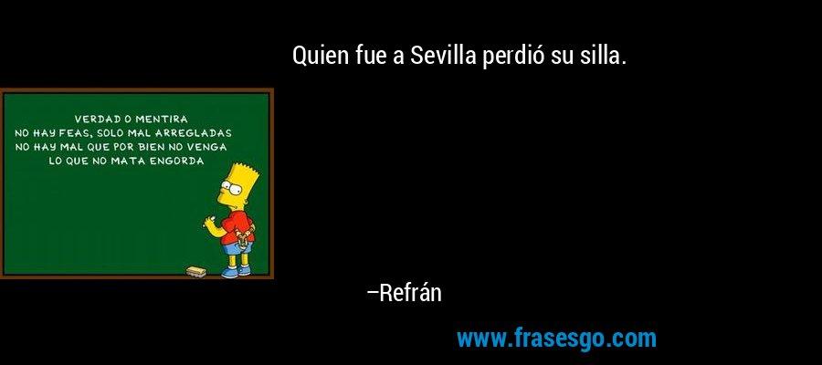 Quien fue a Sevilla perdió su silla. – Refrán