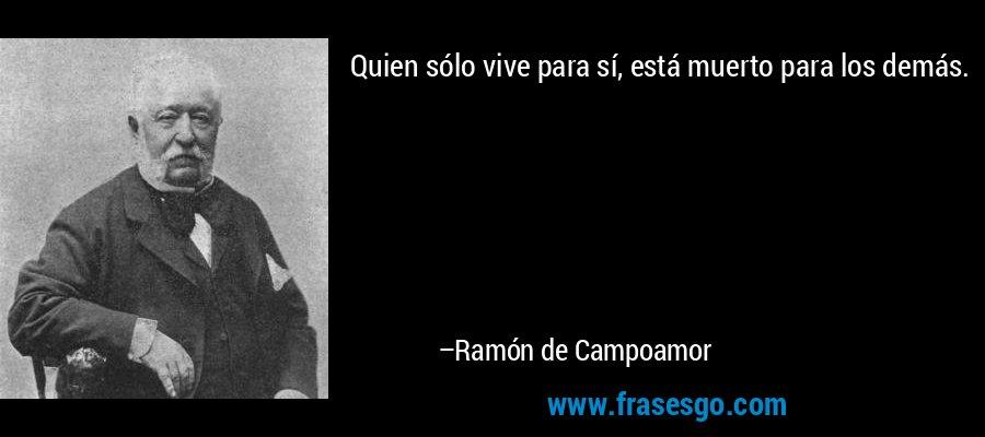 Quien sólo vive para sí, está muerto para los demás. – Ramón de Campoamor