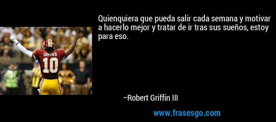 Quienquiera que pueda salir cada semana y motivar a hacerlo mejor y tratar de ir tras sus sueños, estoy para eso. – Robert Griffin III