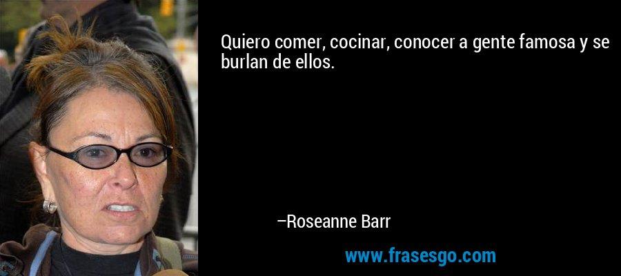Quiero comer, cocinar, conocer a gente famosa y se burlan de ellos. – Roseanne Barr