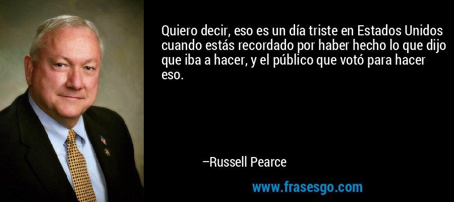 Quiero decir, eso es un día triste en Estados Unidos cuando estás recordado por haber hecho lo que dijo que iba a hacer, y el público que votó para hacer eso. – Russell Pearce
