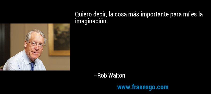 Quiero decir, la cosa más importante para mí es la imaginación. – Rob Walton