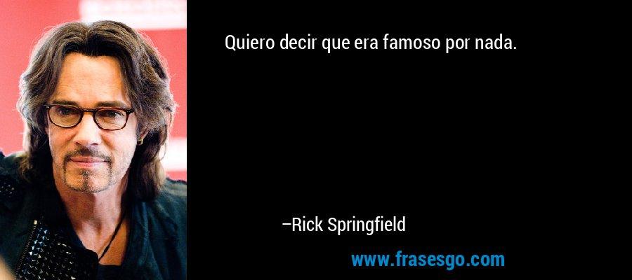 Quiero decir que era famoso por nada. – Rick Springfield