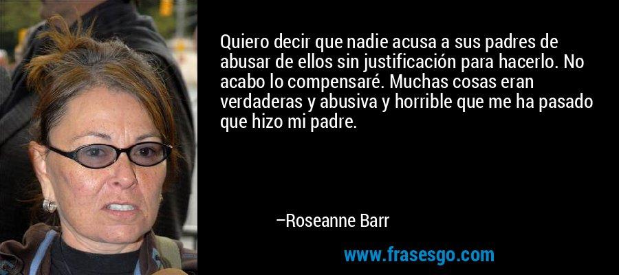 Quiero decir que nadie acusa a sus padres de abusar de ellos sin justificación para hacerlo. No acabo lo compensaré. Muchas cosas eran verdaderas y abusiva y horrible que me ha pasado que hizo mi padre. – Roseanne Barr