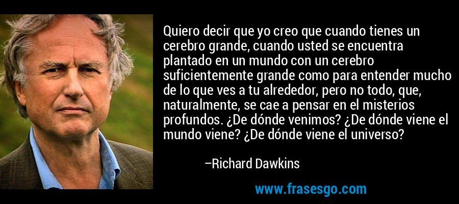 Quiero decir que yo creo que cuando tienes un cerebro grande, cuando usted se encuentra plantado en un mundo con un cerebro suficientemente grande como para entender mucho de lo que ves a tu alrededor, pero no todo, que, naturalmente, se cae a pensar en el misterios profundos. ¿De dónde venimos? ¿De dónde viene el mundo viene? ¿De dónde viene el universo? – Richard Dawkins