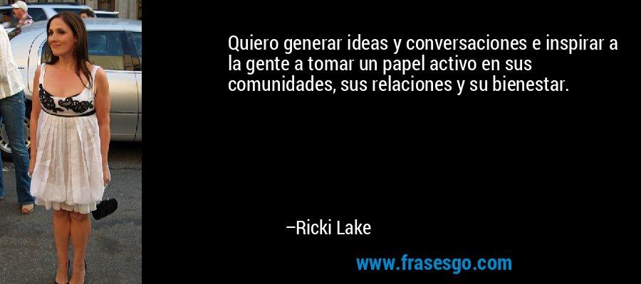 Quiero generar ideas y conversaciones e inspirar a la gente a tomar un papel activo en sus comunidades, sus relaciones y su bienestar. – Ricki Lake