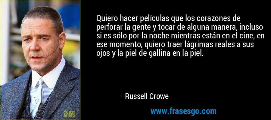 Quiero hacer películas que los corazones de perforar la gente y tocar de alguna manera, incluso si es sólo por la noche mientras están en el cine, en ese momento, quiero traer lágrimas reales a sus ojos y la piel de gallina en la piel. – Russell Crowe