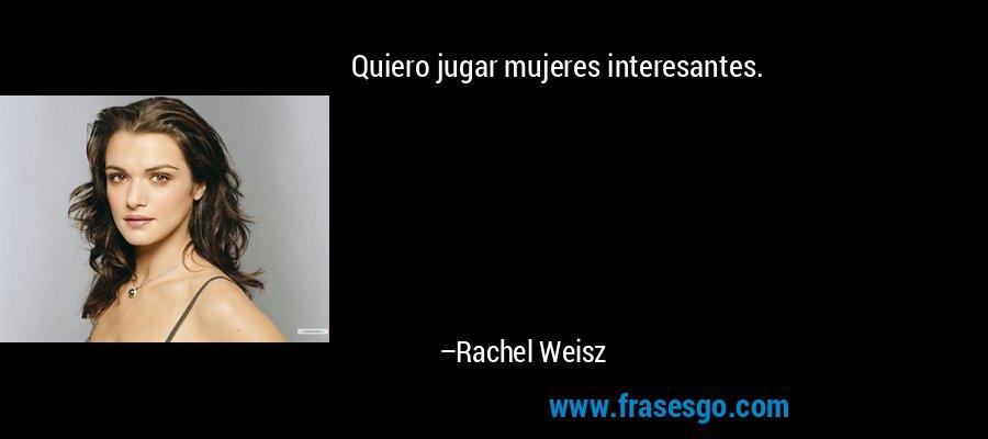 Quiero jugar mujeres interesantes. – Rachel Weisz