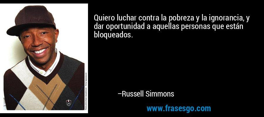 Quiero luchar contra la pobreza y la ignorancia, y dar oportunidad a aquellas personas que están bloqueados. – Russell Simmons