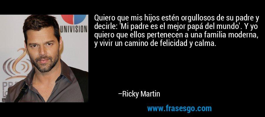 Quiero que mis hijos estén orgullosos de su padre y decirle: 'Mi padre es el mejor papá del mundo'. Y yo quiero que ellos pertenecen a una familia moderna, y vivir un camino de felicidad y calma. – Ricky Martin