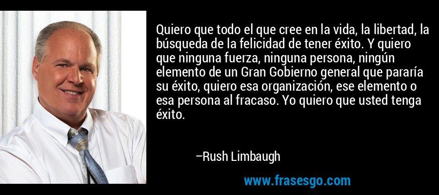 Quiero que todo el que cree en la vida, la libertad, la búsqueda de la felicidad de tener éxito. Y quiero que ninguna fuerza, ninguna persona, ningún elemento de un Gran Gobierno general que pararía su éxito, quiero esa organización, ese elemento o esa persona al fracaso. Yo quiero que usted tenga éxito. – Rush Limbaugh