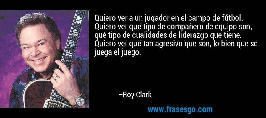 Quiero ver a un jugador en el campo de fútbol. Quiero ver qué tipo de compañero de equipo son, qué tipo de cualidades de liderazgo que tiene. Quiero ver qué tan agresivo que son, lo bien que se juega el juego. – Roy Clark