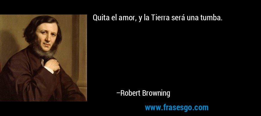Quita el amor, y la Tierra será una tumba.  – Robert Browning